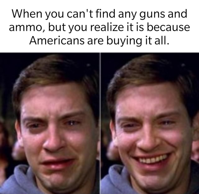 When you can not find any guns and ammo, but you realize it is because Americans are buying it all meme