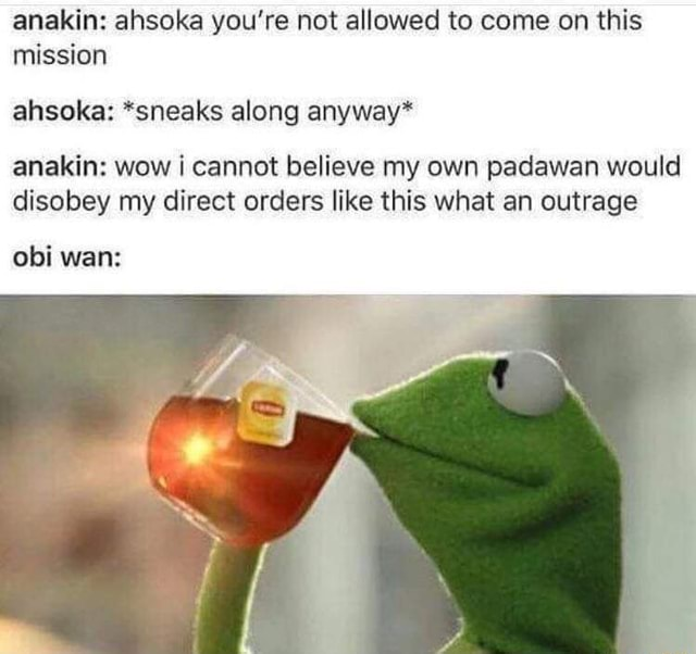 Anakin ahsoka you're not allowed to come on this mission ahsoka *sneaks along anyway* anakin wow cannot believe my own padawan would disobey my direct orders like this what an outrage obi wan memes