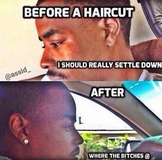 BEFORE A HAIRCUT, SHOULD REALLY GETTLE DOWN WHERE THE BITCHES memes