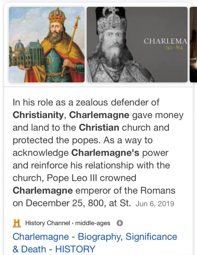 MA MEN In his role as a zealous defender of Christianity, Charlemagne gave money and land to the Christian church and protected the popes. As a way to acknowledge Charlemagne's power and reinforce his relationship with the church, Pope Leo ll crowned Charlemagne emperor of the Romans on December 25, 800, at St. Jun 6. 2019 History Channel middle ages Charlemagne Biography, Significance and Death HISTORY memes