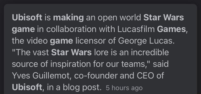 Ubisoft is making an open world Star Wars game in collaboration with Lucasfilm Games, the game licensor of George Lucas. The vast Star Wars lore is an incredible source of inspiration for our teams, said Yves Guillemot, co founder and CEO of Ubisoft, in a blog post. 5 hours ago meme