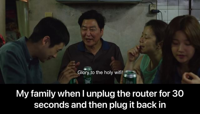 Giory to the holy wifi My family when I unplug the router for 30 seconds and then plug it back in My family when I unplug the router for 30 seconds and then plug it back in memes