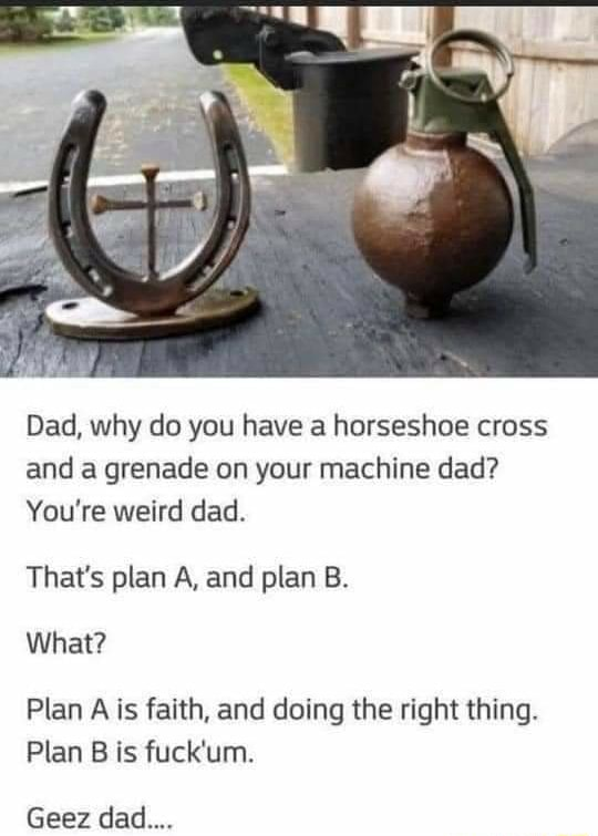 Dad, why do you have a horseshoe cross and a grenade on your machine dad You're weird dad. That's plan A, and plan B. What Plan A is faith, and doing the right thing. Plan B is fuck'um. Geez dad memes