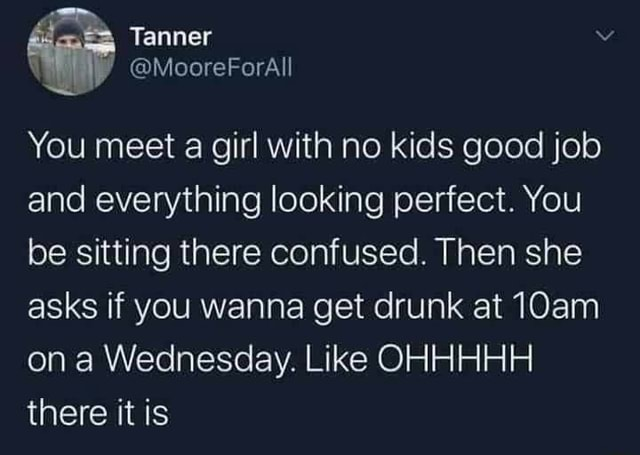 Tanner q MooreForAll You meet a girl with no kids good job and everything looking perfect. You be sitting there confused. Then she asks if you wanna get drunk at 10am on a Wednesday. Like OHHHHH there it is memes
