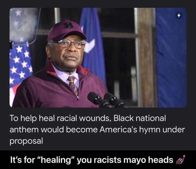 To help heal racial wounds, Black national anthem would become America's hymn under proposal It's for healing you racists mayo heads It's for healing you racists mayo heads memes