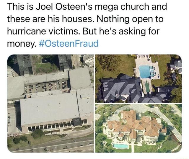This is Joel Osteen's mega church and these are his houses. Nothing open to hurricane victims. But he's asking for money. OsteenFraud meme