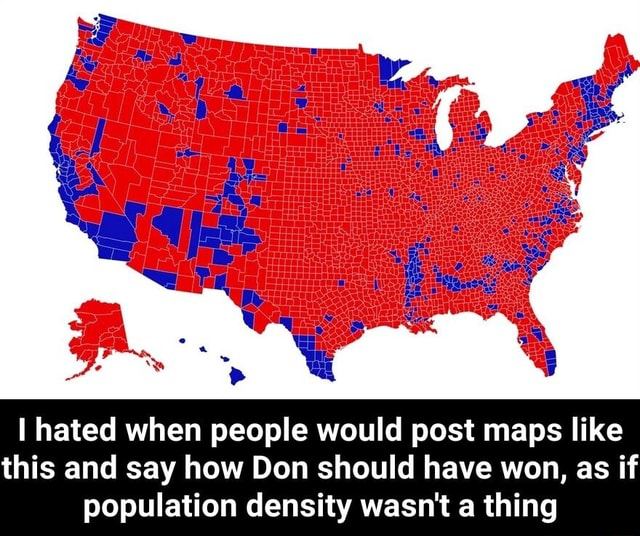 I hated when people would post maps like this and say how Don should have won as if as if population density wasn't a thing I hated when people would post maps like this and say how Don should have won, as if population density wasn't a thing memes