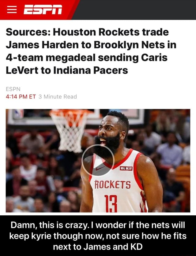 Sources Houston Rockets trade James Harden to Brooklyn Nets in 4 team megadeal sending Caris LeVert to Indiana Pacers ESPN PM ET ROCKETS Damn, this is crazy. wonder if the nets will keep kyrie though now, not sure how he fits next to James and KD Damn, this is crazy. I wonder if the nets will keep kyrie though now, not sure how he fits next to James and KD memes