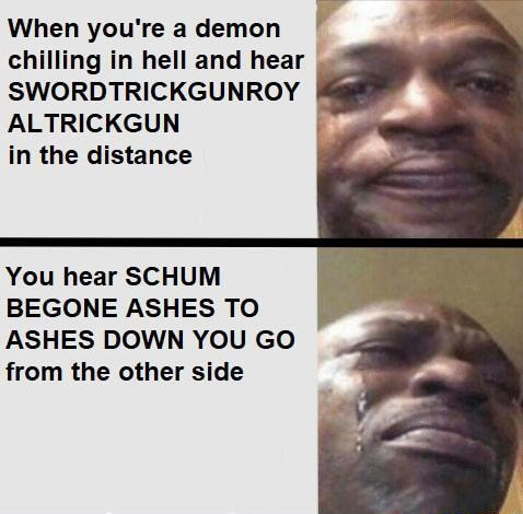 When you're a demon chilling in hell and hear SWORDTRICKGUNROY ALTRICKGUN in the distance You hear SCHUM BEGONE ASHES TO ASHES DOWN YOU GO from the other side memes