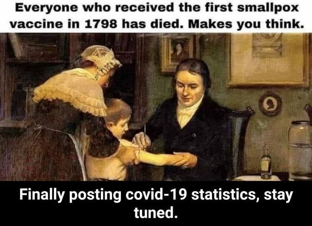 Everyone who received the first smallpox vaccine in 1798 has died. Makes you think. Finally posting covid 19 statistics, stay tuned. Finally posting covid 19 statistics, stay tuned memes
