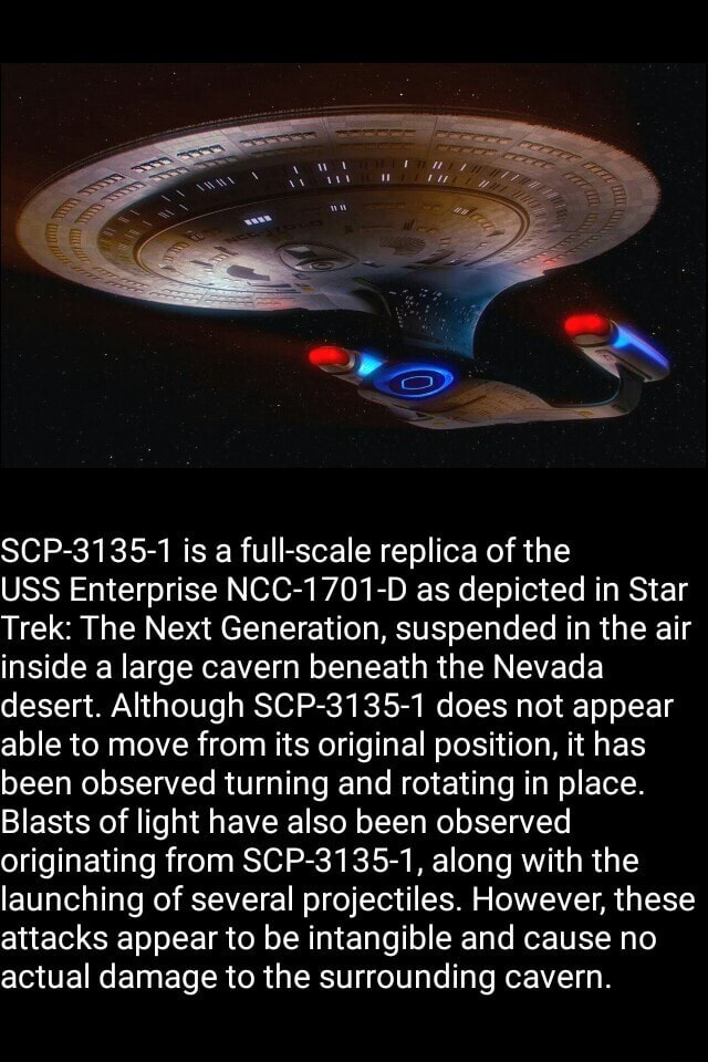 SCP 3135 1 is a full scale replica of the USS Enterprise NCC 1701 D as depicted in Star Trek The Next Generation, suspended in the air inside a large cavern beneath the Nevada desert. Although SCP 3135 1 does not appear able to move from its original position, it has been observed turning and rotating in place. Blasts of light have also been observed originating from SCP 3135 1, along with the launching of several projectiles. However, these attacks appear to be intangible and cause no actual damage to the surrounding cavern meme