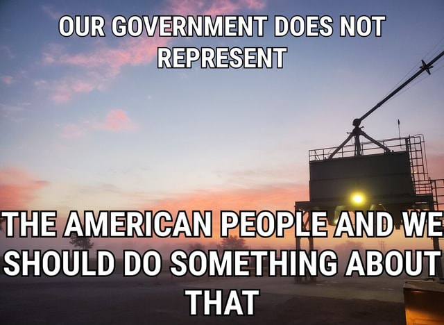 OUR GOVERNMENT DOES NOT REPRESENT THE AMERICAN PEOPLE AND WE SHOULD DO SOMETHING ABOUT THAT memes