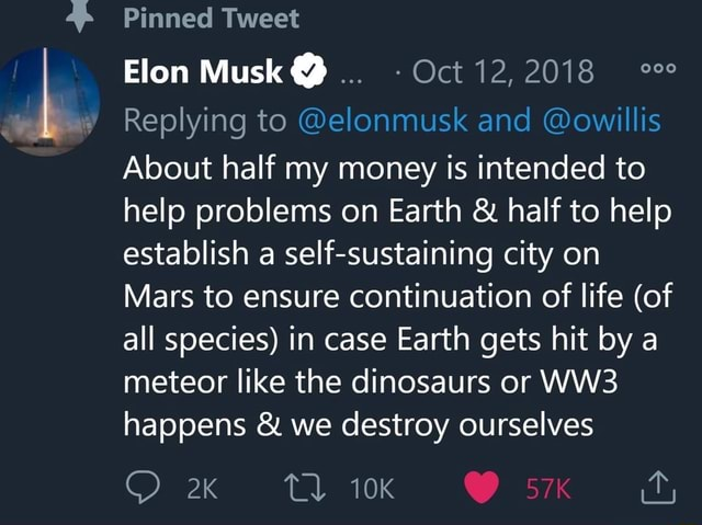 Ap Pinned Tweet Elon Musk Oct 12, 2018 Replying to sk and owillis About half my money is intended to help problems on Earth and half to help establish a self sustaining city on Mars to ensure continuation of life of all species in case Earth gets hit by a meteor like the dinosaurs or happens and we destroy ourselves memes