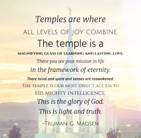 Temples are where ALL LEVELS OF JOY COMBINE. The temple is a MAGNIFYING GLASS OF LEARNING AND LASTING LOVE. There you see your mission in life in the framework of eternity. There mind and spirit and senses are reawakened. THE TEMPLE IS OUR MOST DIRECT ACCESS TO HIS MIGHTY INTELLIGENCE. This is the glory of God. This is light and truth. TRUMAN G. MADSE memes