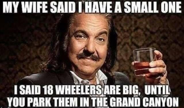 MY WIFE SAID HAVE A SMALL ONE ow SAID 18 WHEELERSIARE BIG, UNTIL YOU PARK THEM IN THE GRAND CANYON memes