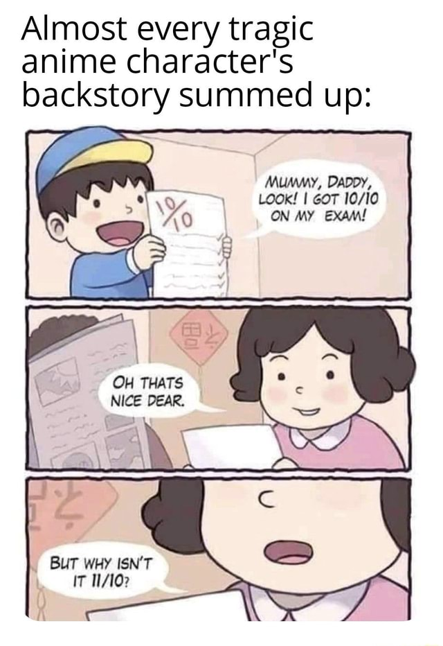 Almost every tragic anime character's backstory summed up Mummy, DADDY, Look I GOT ON MY EXAM BEAR, BUT WHY ISN'T IT 102 memes