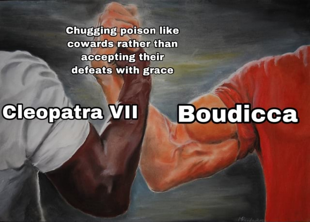 Chugging poison like cowards rather than accepting their defeats with grace Cleopatra VII Boudicca meme