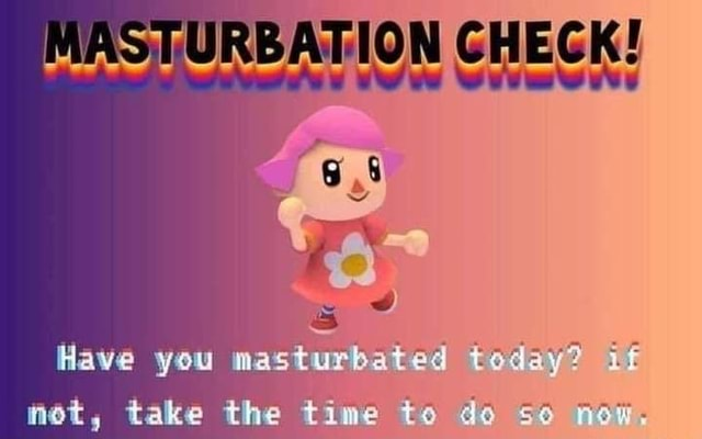 MASTURBATION CHECK Have you masturbated today take the time to de memes