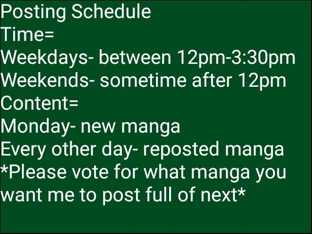 Posting Schedule Time Weekdays between 12 Weekends sometime after 12pm Content Monday new manga Every other day reposted manga *Please vote for what manga you want me to post full of next* memes