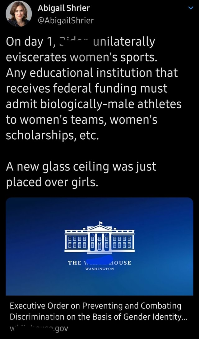 Abigail Shrier On day 1, unilaterally eviscerates women's sports. Any educational institution that receives federal funding must admit biologically male athletes to women's teams, women's scholarships, etc. A new glass ceiling was just placed over girls. THE AOUSE WASHINGTON Executive Order on Preventing and Combating Discrimination on the Basis of Gender Identity gov meme