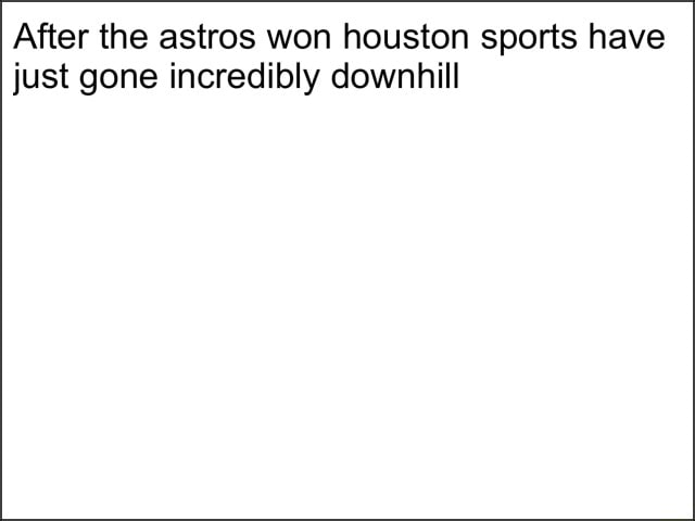 After the astros won houston sports have just gone incredibly downhill memes