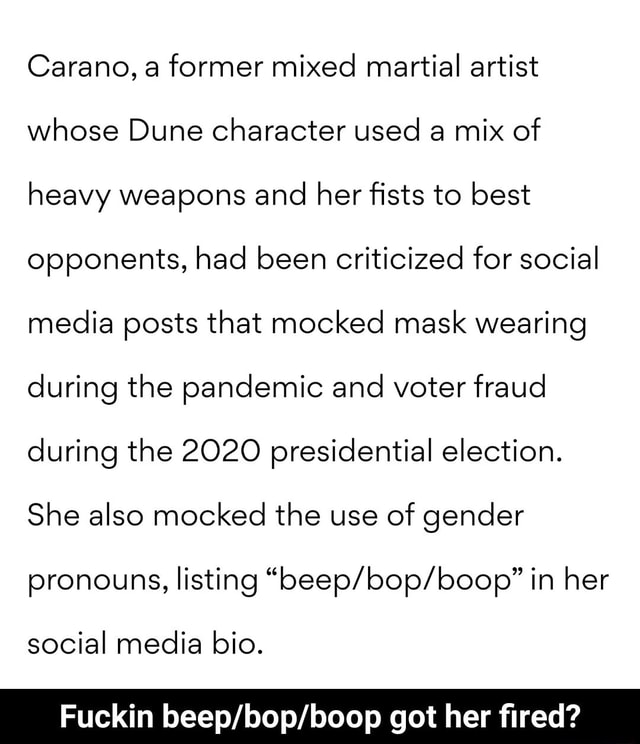 Carano, a former mixed martial artist whose Dune character used a mix of heavy weapons and her fists to best opponents, had been criticized for social media posts that mocked mask wearing during the pandemic and voter fraud during the 2020 presidential election. She also mocked the use of gender pronouns, listing in her social media bio. Fuckin got her fired  Fuckin beep bop boop got her fired memes
