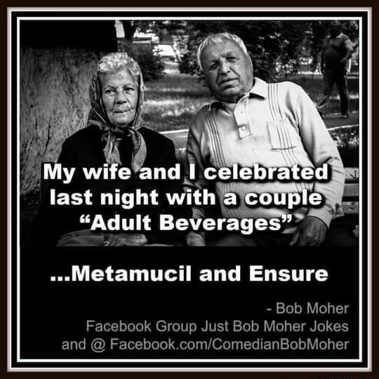 My wife and Ic last night with couple Adult Beverages .Metamucil and Ensure  Bob Moher Facebook Group Just Bob Moher Jokes and meme