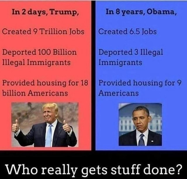 In 2 days, Trump, In 8 years, Obama, Created 9 Trillion Jobs Created 6.5 Jobs Deported 100 Billion Deported 3 Illegal Illegal Immigrants Immigrants Provided housing for 18 Provided housing for 9 billion Americans Americans Who really gets stuff done memes