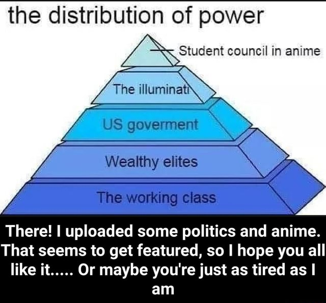 The distribution of power The Student council in anime Wealthy elites The working class There I uploaded some politics and anime. That seems to get featured, so I hope you all like it Or maybe you're just as tired as I I am  There I uploaded some politics and anime. That seems to get featured, so I hope you all like it Or maybe you're just as tired as I am memes