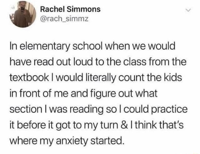 In elementary school when we would have read out loud to the class from the textbook I would literally count the kids in front of me and figure out what section I was reading so I could practice it before it got to my turn  and  think that's where my anxiety started memes