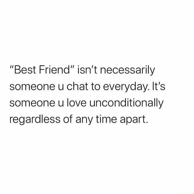 Best Friend isn't necessarily someone u chat to everyday. It's someone love unconditionally regardless of any time apart memes