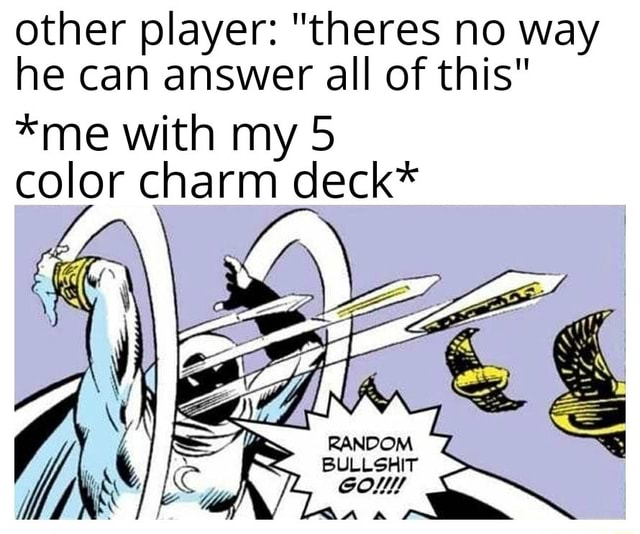 Other player  theres no way he can answer all of this *me with my 5 color charm deck* memes