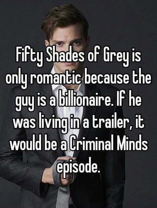 Fifty Shades of Grey is only romantic because the guy is a billionaire. IF he was living in a trailer, it would be a Criminal Minds episade, memes