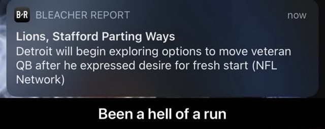 BR BLEACHER REPORT now Lions, Stafford Parting Ways Detroit will begin exploring options to move veteran QB after he expressed desire for fresh start NFL Network Been a hell of run  Been a hell of a run memes