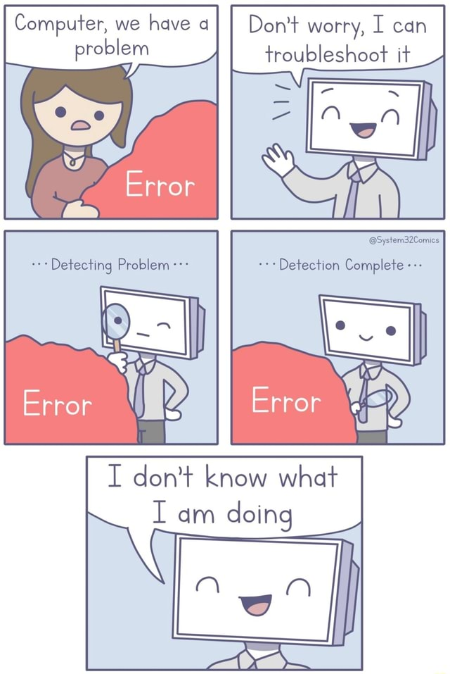 Computer, we have aI I Do not worry, I can problem troubleshoot it Error System32Comics Detection Complete I do not know what I am doing memes