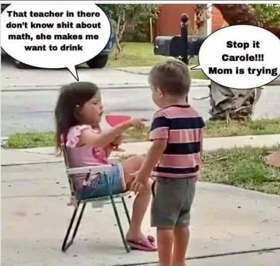 Frnat teacher in there do not know shit about math, she makes me want to drink Stop it Carole  Mom is trying memes