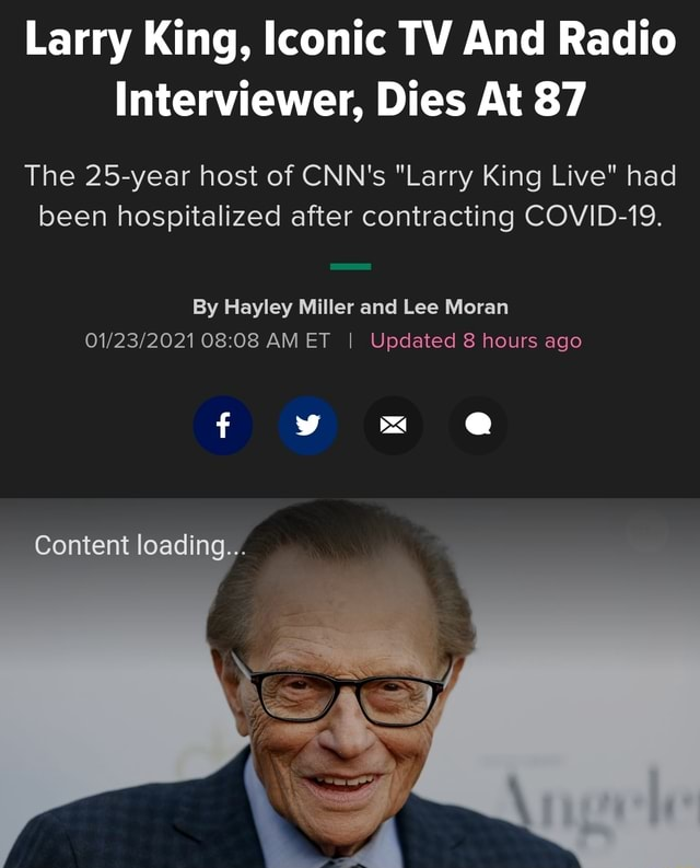 Larry King, Iconic TV And Radio Interviewer, Dies At 87 The 25 year host of CNN's Larry King Live had been hospitalized after contracting COVID 19. By Hayley Miller and Lee Moran AMET I Updated 8 hours ago Content loading memes