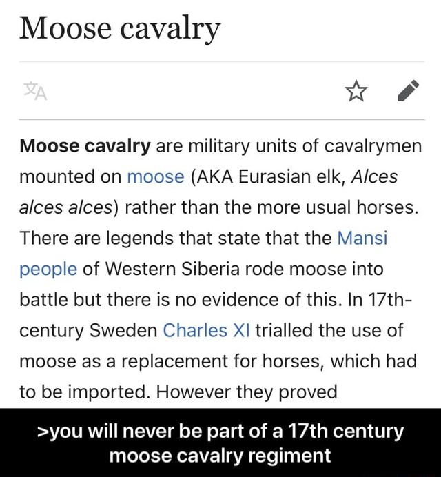 Moose cavalry Moose cavalry are military units of cavalrymen mounted on moose AKA Eurasian elk, Alces alces alces rather than the more usual horses. There are legends that state that the Mansi people of Western Siberia rode moose into battle but there is no evidence of this. In 17th century Sweden Charles XI trialled the use of moose as a replacement for horses, which had to be imported. However they proved you will never be part of a 17th century moose cavalry regiment  you will never be part of a 17th century moose cavalry regiment meme