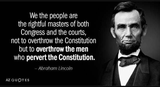 We the people are the rightful masters of both Congress and the courts, not to overthrow the Constitution but to overthrow the men who pervert the Constitution.  Abraham Lincoln QUOTES memes