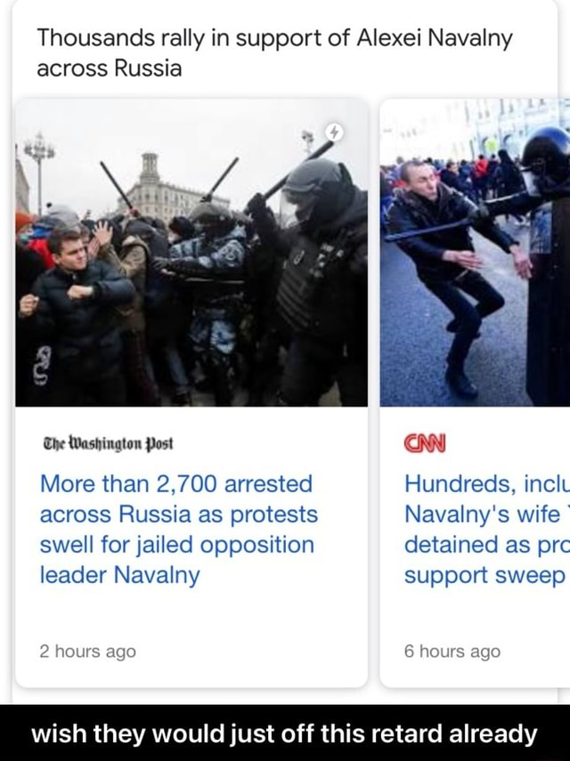 Thousands rally in support of Alexei Navalny across Russia The Washington Post More than 2,700 arrested Hundreds, incl across Russia as protests Navalny's wife swell for jailed opposition detained as prc leader Navalny support sweep 2 hours ago 6 hours ago wish they would just off this retard already  wish they would just off this retard already memes