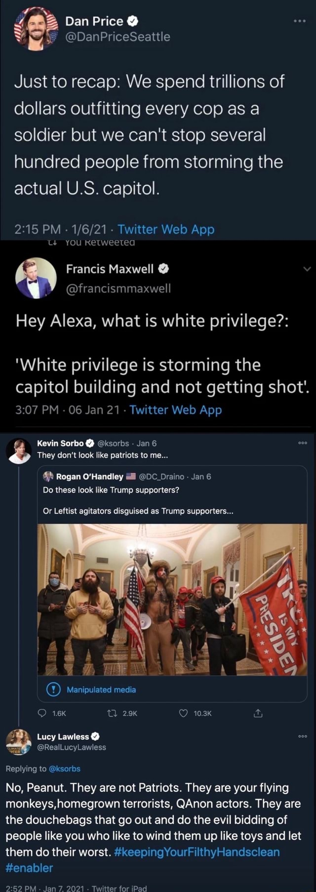 Dan Price DanPriceSeattle Just to recap We spend trillions of dollars outfitting every cop as a soldier but we can not stop several hundred people from storming the actual U.S. capitol. CS you Ketweeted Francis Maxwell francismmaxwell Hey Alexa, what is white privilege White privilege is storming the capitol building and not getting shot'. They do not look like patriots to me Kevin Sorbo ksorbs Jan 6 Rogan O'Handley DC Draino Jan Do these look like Trump supporters Or Leftist agitators disguised as Trump supporters Manipulated media 10.3K Lucy Lawless Replying to ksorbs No, Peanut. They are not Patriots. They are your flying monkeys, homegrown terrorists, Anon actors. They are the douchebags that go out and do the evil bidding of people like you who like to wind them up like toys and
