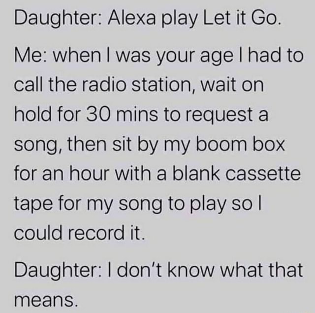 Daughter Alexa play Let it Go. Me when I was your age I had to call the radio station, wait on hold for SO mins to request a song, then sit by my boom box for an hour with a blank cassette tape for my song to play so I could record it. Daughter I do not know what that means memes