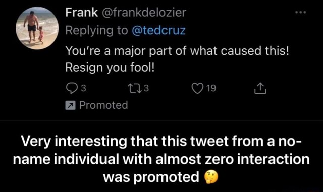 Frank frankdelozier Replying to tedcruz You're a major part of what caused this Resign you fool Ore Promoted Very interesting that this tweet from a no name individual with almost zero interaction was promoted Very interesting that this tweet from a no name individual with almost zero interaction was promoted meme
