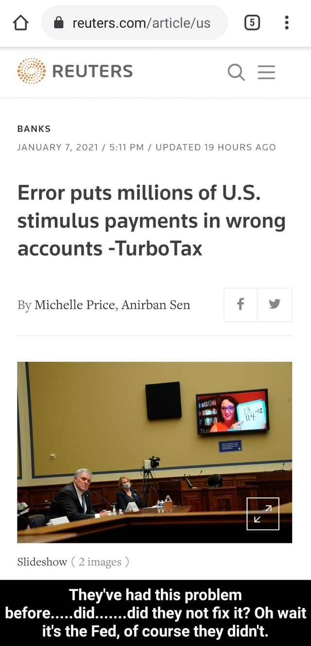 5 REUTERS Q BANKS JANUARY 7, 2021 PM UPDATED 19 HOURS AGO Error puts millions of U.S. stimulus payments in wrong accounts TurboTax By Michelle Price, Anirban Sen v Slideshow They've had this problem did did they not fix it Oh wait it's the Fed, of course they didn't. They've had this problem before did did they not fix it Oh wait it's the Fed, of course they didn't memes