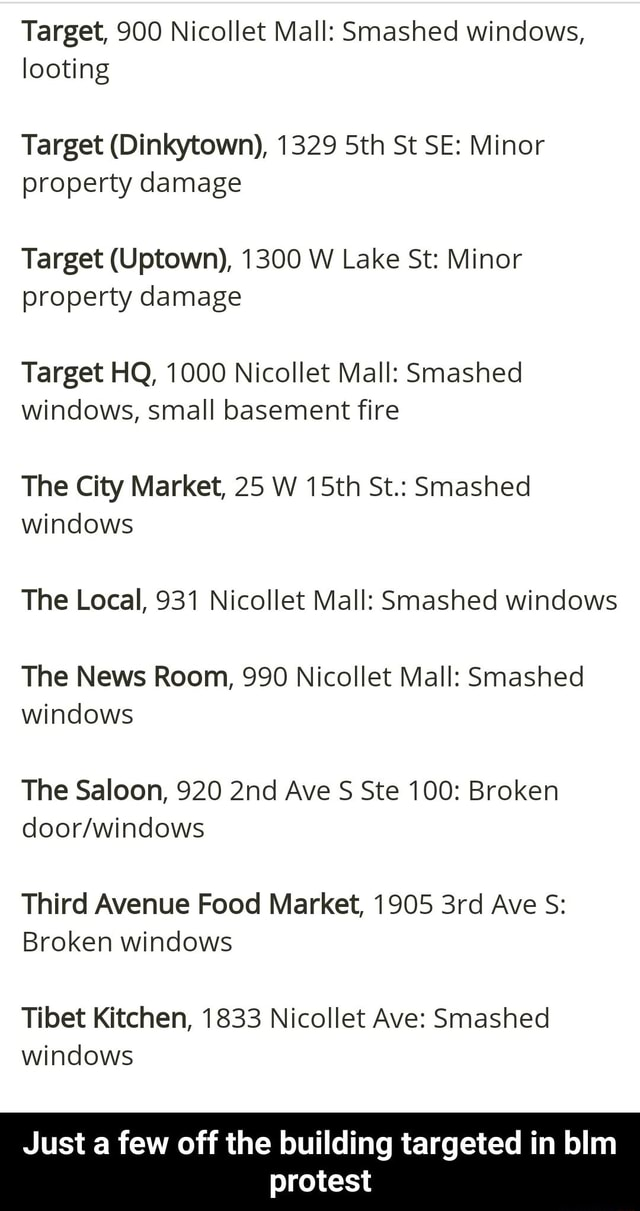 Target, 900 Nicollet Mall Smashed windows, looting Target Dinkytown, 1329 Sth St SE Minor property damage Target Uptown, 1300 W Lake St Minor property damage Target HQ, 1000 Nicollet Mall Smashed windows, small basement fire The City Market, 25 W 15th St. Smashed windows The Local, 931 Nicollet Mall Smashed windows The News Room, 990 Nicollet Mall Smashed windows The Saloon, 920 Ave S Ste 100 Broken Third Avenue Food Market, 1905 Ave S Broken windows Tibet Kitchen, 1833 Nicollet Ave Smashed windows Just a few off the building targeted in blm protest Just a few off the building targeted in blm protest memes
