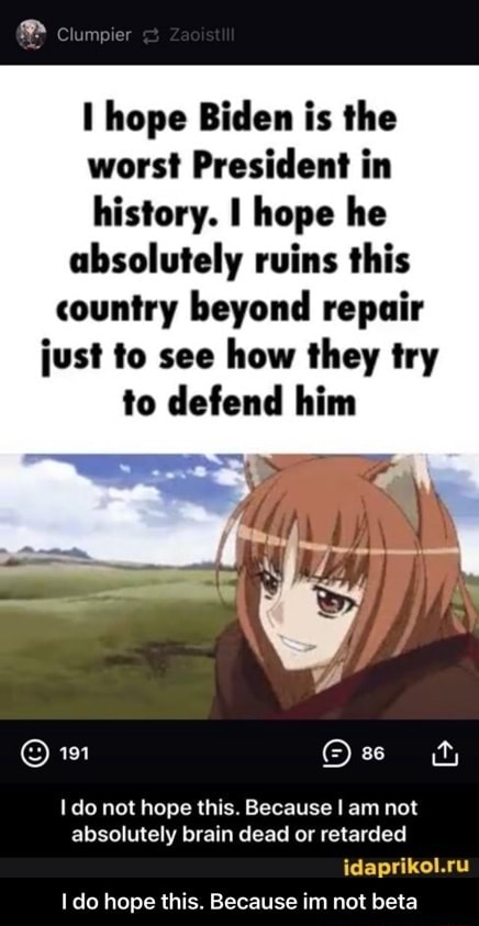 Hope Biden is the worst President in history. I hope he absolutely ruins this country beyond repair just to see how they try to defend him 191 ty do not hope this. Because I am not absolutely brain dead or retarded idaprikol.ru do hope this. Because im not beta I do hope this. Because im not beta memes