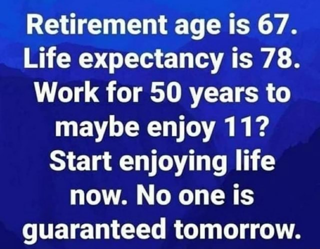 Retirement age is 67. Life expectancy is 78. Work for 50 years to maybe enjoy 11 Start enjoying life now. No one is guaranteed tomorrow memes