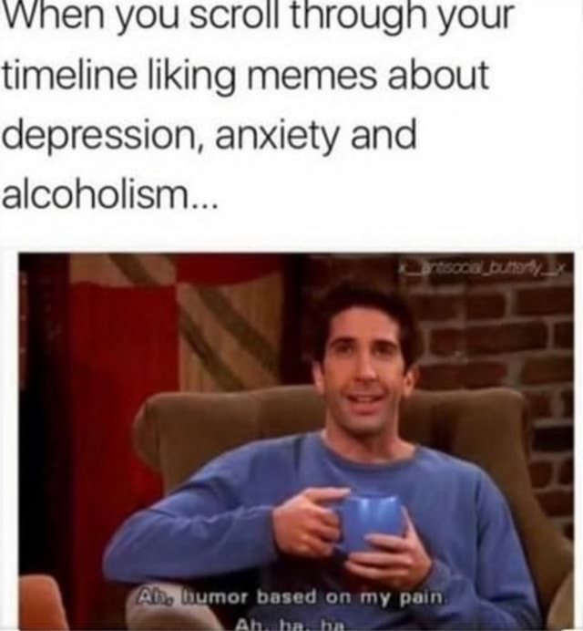YOU SCroll tnrougn your timeline liking memes about depression, anxiety and alcoholism