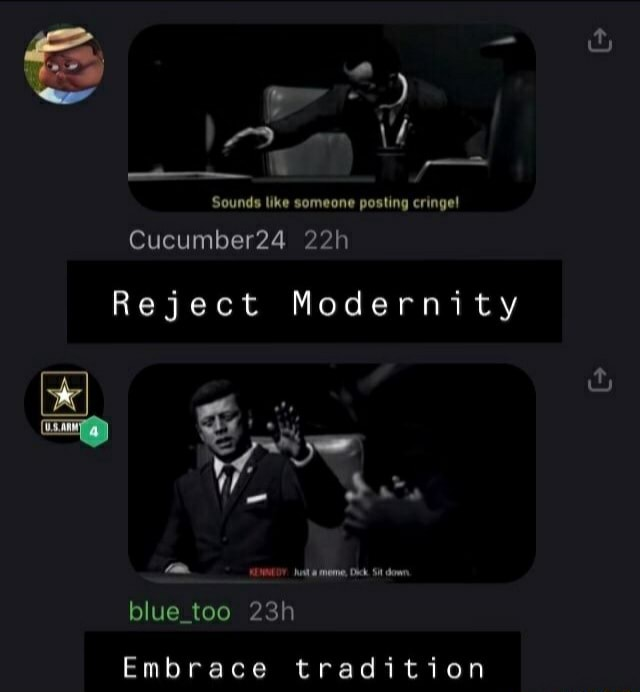 Sounds like someone posting cringe Cucumber24 gt Reject Modernity 0007 Dick. Sit down blue too Embrace tradition memes