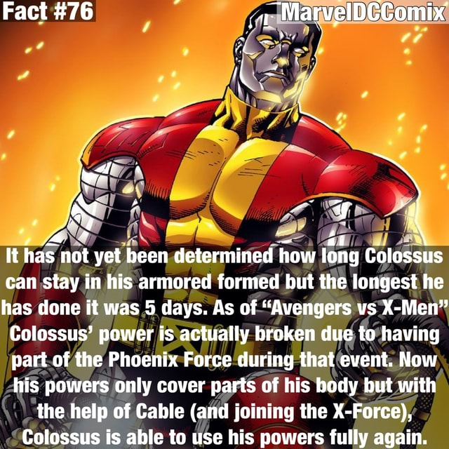 Fact 76 ai how long Colossus It has not yet been determined how long Colossus can stay in his armored formed but the longest he has done it was 5 days. As of Avengers vs X Men Colossus power is actually broken due to having part of the Phoenix Force during that event. Now his powers only cover parts of his body but with the help of Cable and joining the X Force, Colossus is able to use his powers fully again meme